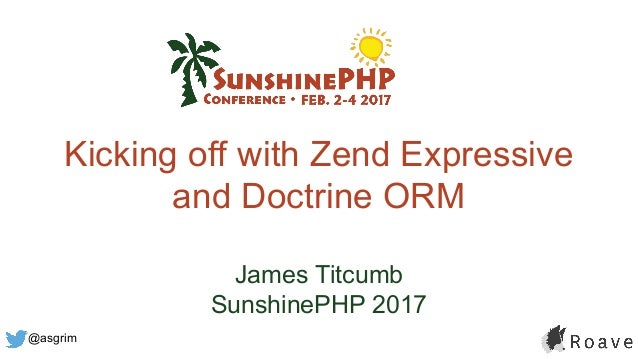 @asgrim Kicking off with Zend Expressive and Doctrine ORM James Titcumb SunshinePHP 2017