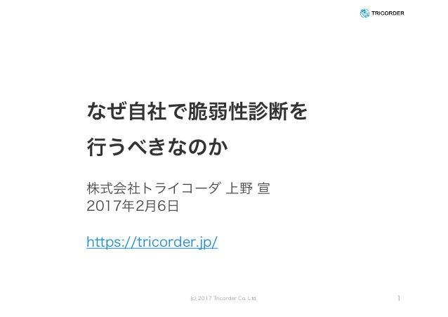 なぜ自社で脆弱性診断を 行うべきなのか 株式会社トライコーダ 上野 宣 2017年2月6日 https://tricorder.jp/ (c) 2017 Tricorder Co. Ltd. 1