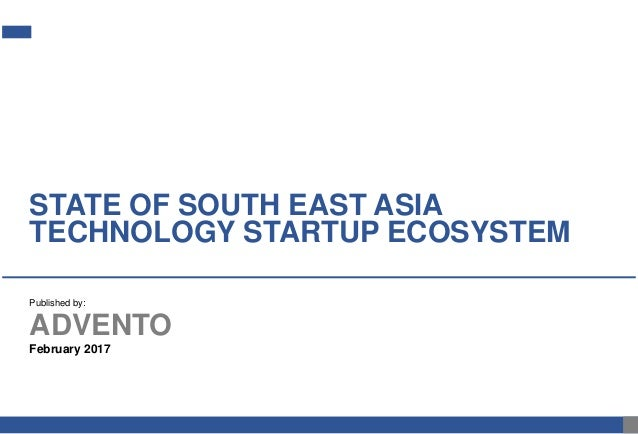 February 2017 STATE OF SOUTH EAST ASIA TECHNOLOGY STARTUP ECOSYSTEM ADVENTO Published by:
