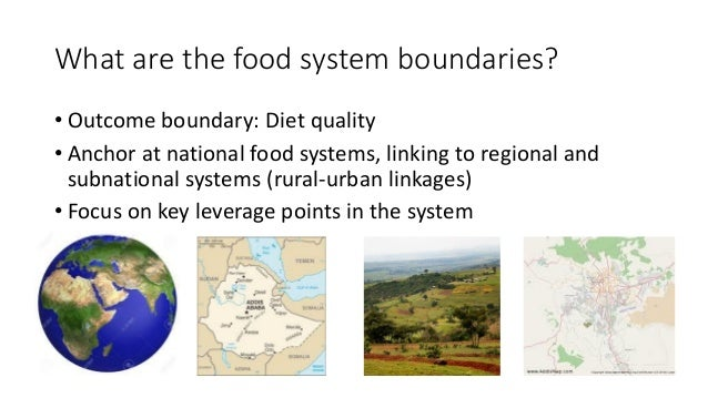 What are the food system boundaries? • Outcome boundary: Diet quality • Anchor at national food systems, linking to region...