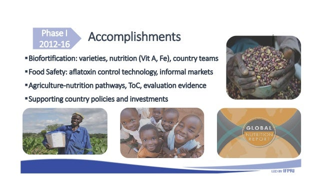 Accomplishments Biofortification: varieties, nutrition (Vit A, Fe), country teams Food Safety: aflatoxin control technol...