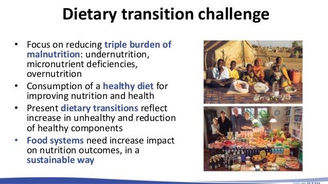 Dietary transition challenge • Focus on reducing triple burden of malnutrition: undernutrition, micronutrient deficiencies...