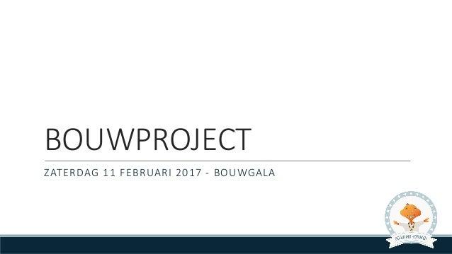 BOUWPROJECT ZATERDAG11FEBRUARI2017- BOUWGALA