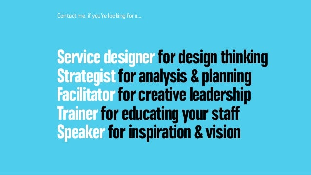 Service designer for design thinking Strategist for analysis & planning Facilitator for creative leadership Trainer for ed...