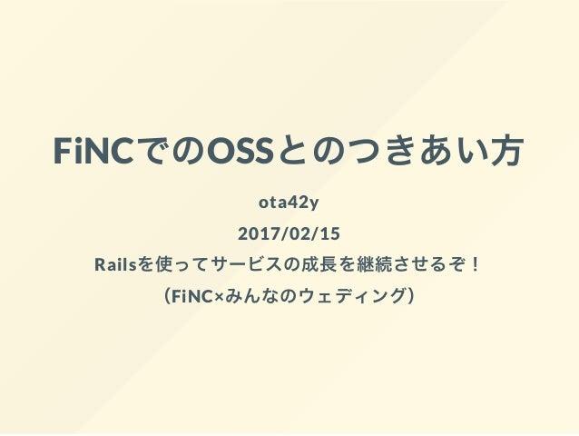 FiNCでのOSSとのつきあい方 ota42y 2017/02/15 Railsを使ってサービスの成長を継続させるぞ! (FiNC×みんなのウェディング)