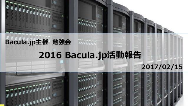 Bacula.jp主催 勉強会 2016 Bacula.jp活動報告 2017/02/15