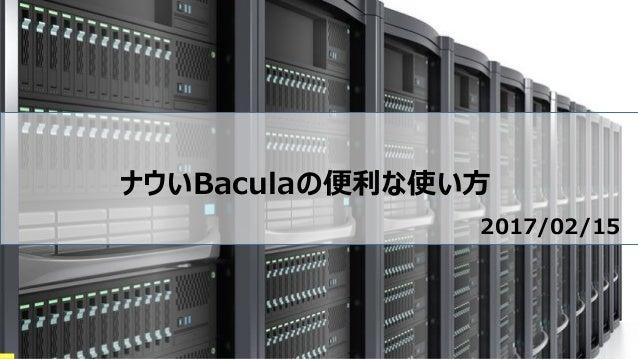 ナウいBaculaの便利な使い方 2017/02/15