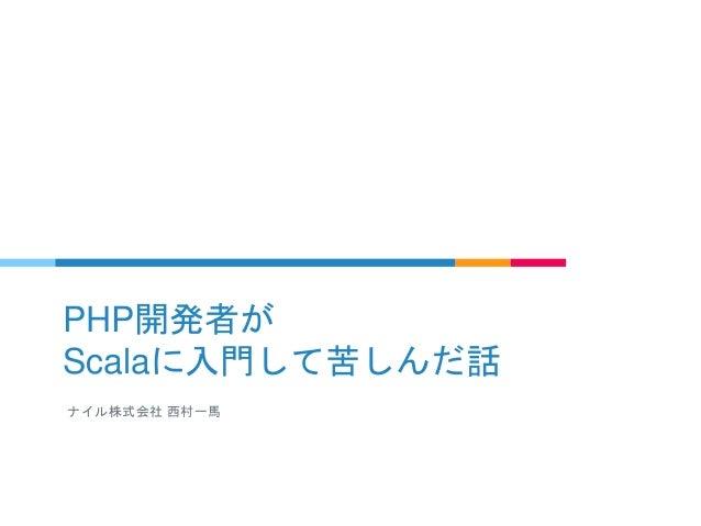 PHP開発者が Scalaに入門して苦しんだ話 ナイル株式会社 西村一馬