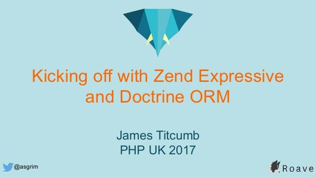 @asgrim Kicking off with Zend Expressive and Doctrine ORM James Titcumb PHP UK 2017