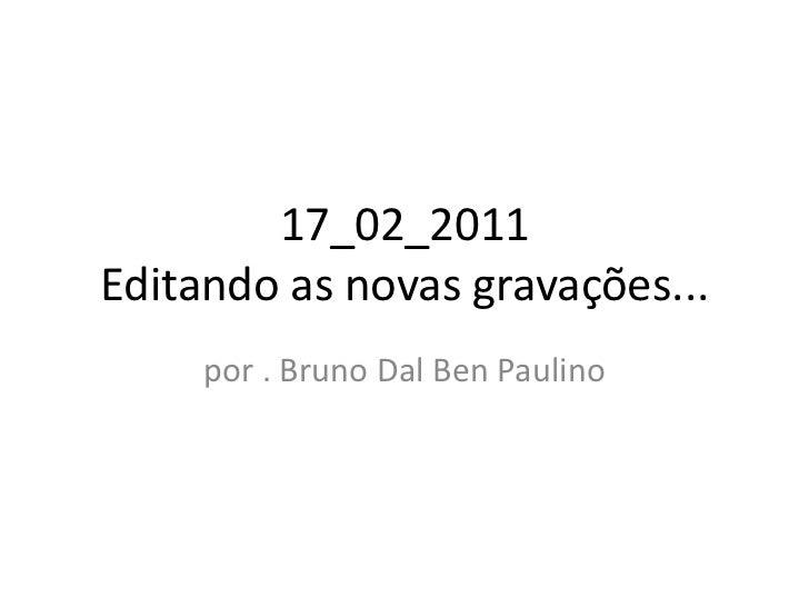17_02_2011Editando as novas gravações...<br />por . Bruno Dal Ben Paulino<br />