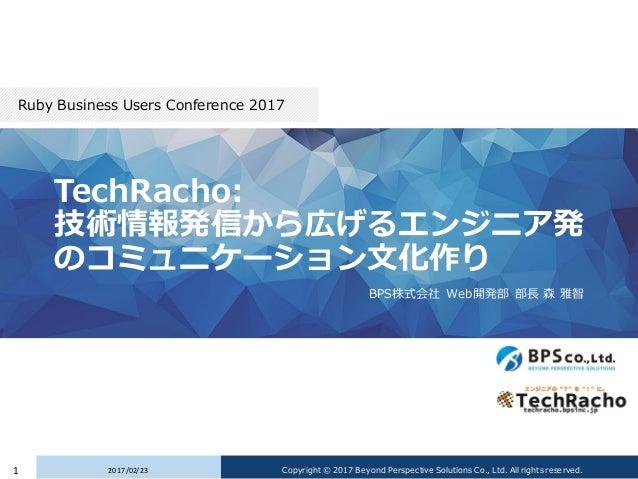 TechRacho: 技術情報発信から広げるエンジニア発 のコミュニケーション文化作り BPS株式会社 Web開発部 部長 森 雅智 Ruby Business Users Conference 2017 2017/02/231 Copyrig...
