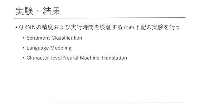 実験・結果 • QRNNの精度および実⾏時間を検証するため下記の実験を⾏う • Sentiment Classification • Language Modeling • Character-level Neural Machine Tran...
