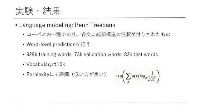 実験・結果 • Language modeling: Penn Treebank • コーパスの⼀種であり、各⽂に統語構造の注釈が付与されたもの • Word-level predictionを⾏う • 929k training words,...