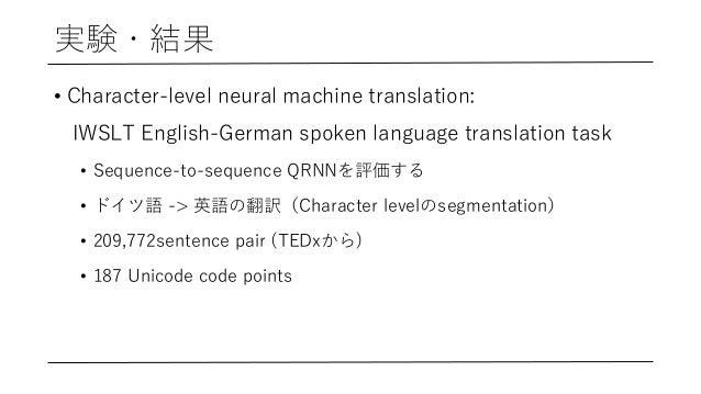 実験・結果 • Character-level neural machine translation: IWSLT English-German spoken language translation task • Sequence-to-se...