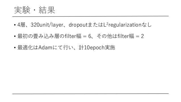 実験・結果 • 4層、320unit/layer、dropoutまたはL2regularizationなし • 最初の畳み込み層のfilter幅 = 6、その他はfilter幅 = 2 • 最適化はAdamにて⾏い、計10epoch実施