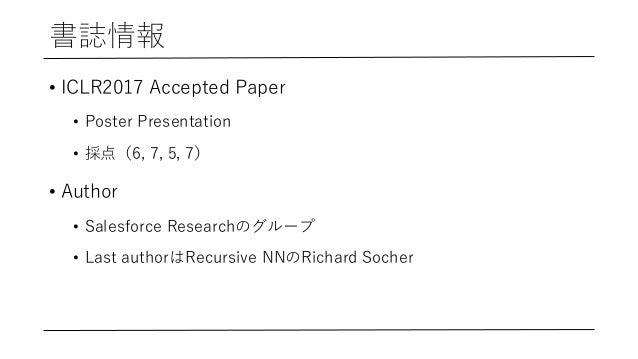 書誌情報 • ICLR2017 Accepted Paper • Poster Presentation • 採点(6, 7, 5, 7) • Author • Salesforce Researchのグループ • Last authorはRe...