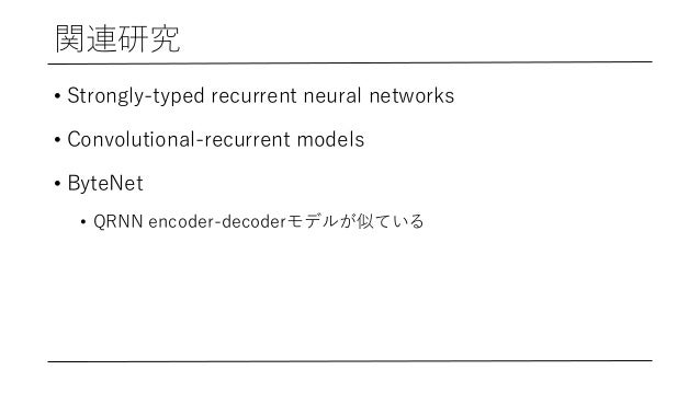 関連研究 • Strongly-typed recurrent neural networks • Convolutional-recurrent models • ByteNet • QRNN encoder-decoderモデルが似ている