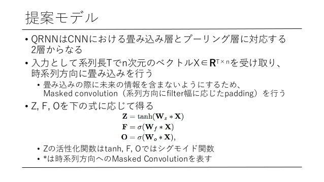 提案モデル • QRNNはCNNにおける畳み込み層とプーリング層に対応する 2層からなる • ⼊⼒として系列⻑Tでn次元のベクトルX∈RT×nを受け取り、 時系列⽅向に畳み込みを⾏う • 畳み込みの際に未来の情報を含まないようにするため、 Ma...