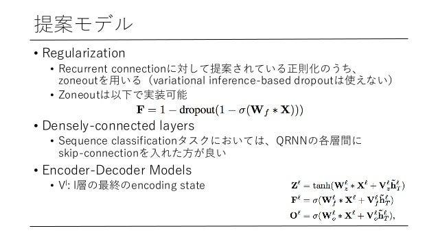 提案モデル • Regularization • Recurrent connectionに対して提案されている正則化のうち、 zoneoutを⽤いる(variational inference-based dropoutは使えない) • Zo...