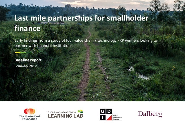 February	2017 Last	mile	partnerships	for	smallholder	 finance Early	findings	from	a	study	of	four	value	chain	/	technology...