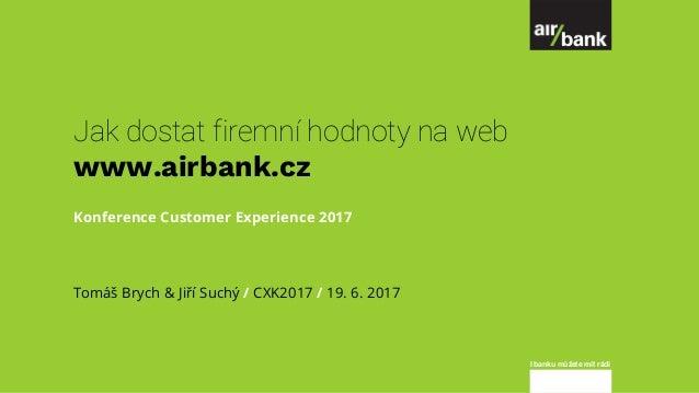 I banku můžete mít rádi Jak dostat firemní hodnoty na web www.airbank.cz Konference Customer Experience 2017 Tomáš Brych &...