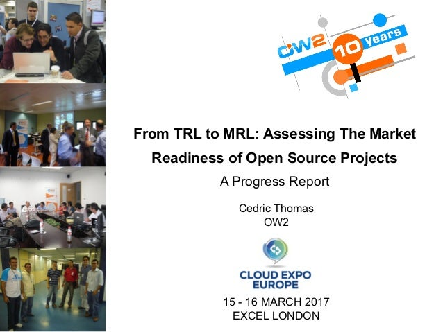 From TRL to MRL: Assessing The Market Readiness of Open Source Projects A Progress Report Cedric Thomas OW2 15 - 16 MARCH ...