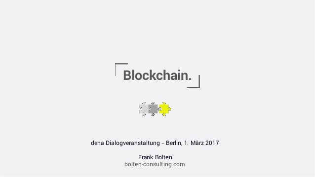 Blockchain. dena Dialogveranstaltung – Berlin, 1. März 2017 Frank Bolten bolten-consulting.com