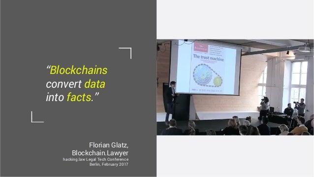 "Florian Glatz, Blockchain.Lawyer hacking.law Legal Tech Conference Berlin, February 2017 ""Blockchains convert data into fa..."