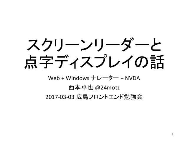 スクリーンリーダーと 点字ディスプレイの話 Web + Windows ナレーター + NVDA 西本卓也 @24motz 2017-03-03 広島フロントエンド勉強会 1