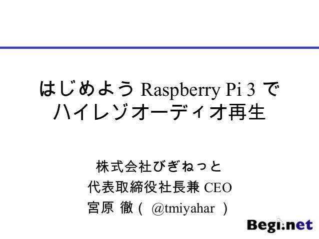 はじめよう Raspberry Pi 3 で ハイレゾオーディオ再生 株式会社びぎねっと 代表取締役社長兼 CEO 宮原 徹( @tmiyahar )
