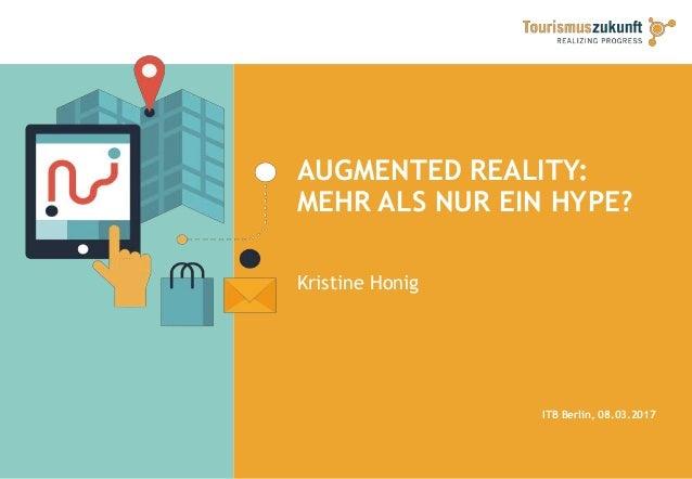 AUGMENTED REALITY: MEHR ALS NUR EIN HYPE? Kristine Honig ITB Berlin, 08.03.2017