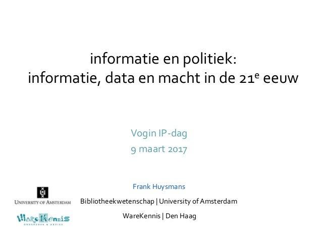 informatie en politiek: informatie, data en macht in de 21e eeuw Vogin IP-dag 9 maart 2017 Frank Huysmans Bibliotheekweten...