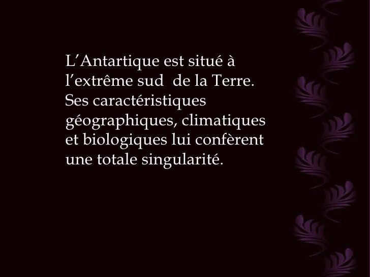 L'Antartique est situé àl'extrême sud de la Terre.Ses caractéristiquesgéographiques, climatiqueset biologiques lui confère...