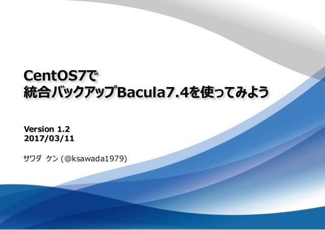 CentOS7で 統合バックアップBacula7.4を使ってみよう サワダ ケン (@ksawada1979) Version 1.2 2017/03/11