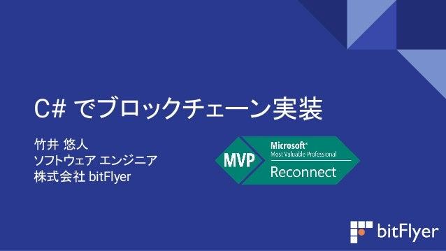 C# でブロックチェーン実装 竹井 悠人 ソフトウェア エンジニア 株式会社 bitFlyer