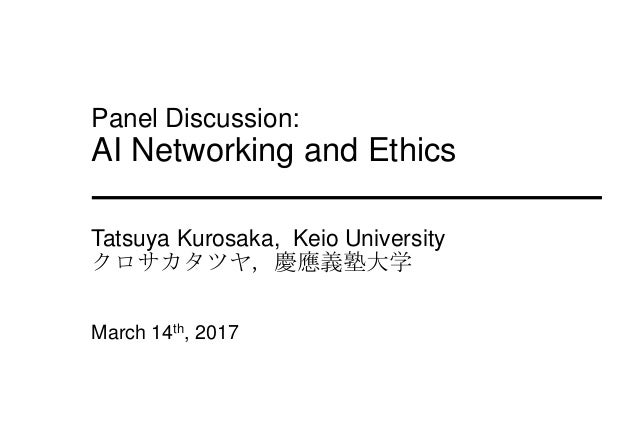 Panel Discussion: AI Networking and Ethics Tatsuya Kurosaka, Keio University クロサカタツヤ,慶應義塾大学 March 14th, 2017