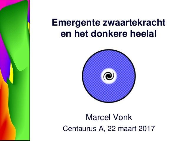 Emergente zwaartekracht en het donkere heelal Marcel Vonk Centaurus A, 22 maart 2017