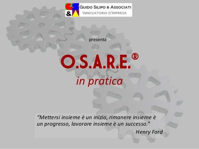 """O.S.A.R.E.® in pratica """"Mettersi insieme è un inizio, rimanere insieme è un progresso, lavorare insieme è un successo."""" He..."""