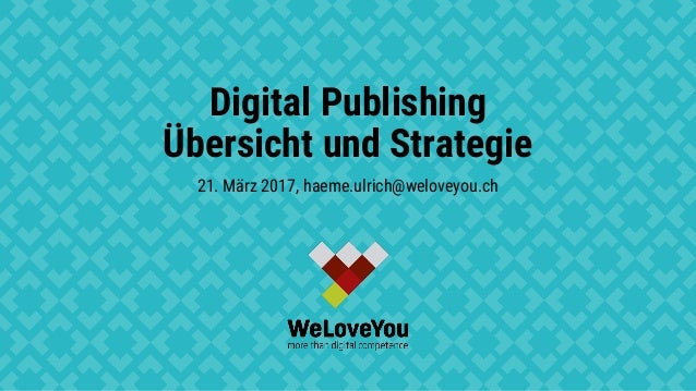 Digital Publishing Übersicht und Strategie 21. März 2017, haeme.ulrich@weloveyou.ch