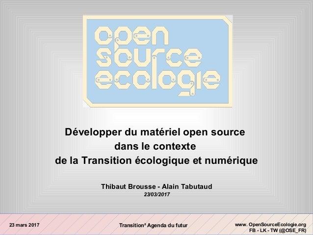 23 mars 2017 www. OpenSourceEcologie.org FB - LK - TW (@OSE_FR) Transition² Agenda du futur Développer du matériel open so...