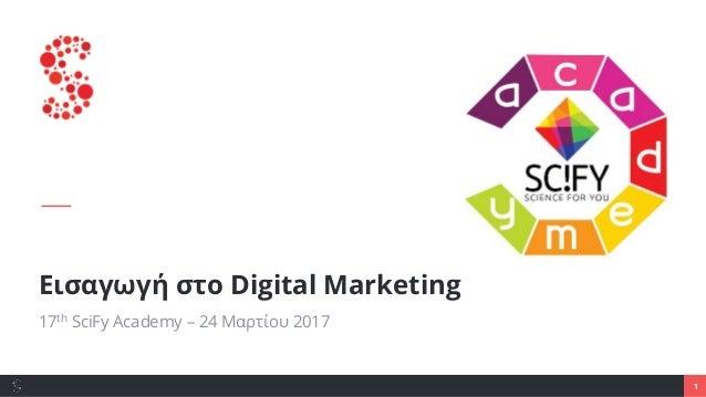 1 Εισαγωγή στο Digital Marketing 17th SciFy Academy – 24 Μαρτίου 2017