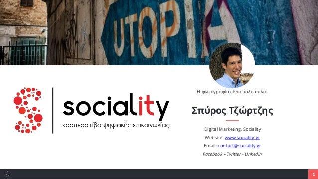 2 Σπύρος Τζώρτζης Digital Marketing, Sociality Website: www.sociality.gr Email: contact@sociality.gr Facebook – Twitter - ...