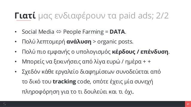 27 • Social Media  People Farming = DATA. • Πολύ λεπτομερή ανάλυση > organic posts. • Πολύ πιο εμφανής ο υπολογισμός κέρδ...