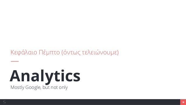 AnalyticsMostly Google, but not only Κεφάλαιο Πέμπτο (όντως τελειώνουμε) 38