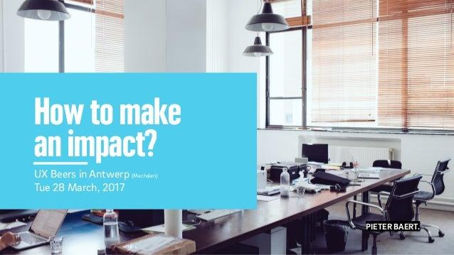 PIETER BAERT. How to make an impact? UX Beers in Antwerp (Mechelen) Tue 28 March, 2017 PIETER BAERT.