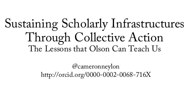 Sustaining Scholarly Infrastructures Through Collective Action The Lessons that Olson Can Teach Us @cameronneylon http://o...