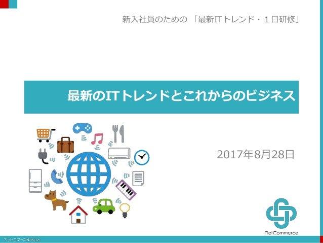 最新のITトレンドとこれからのビジネス 2017年8月28日 新入社員のための 「最新ITトレンド・1日研修」