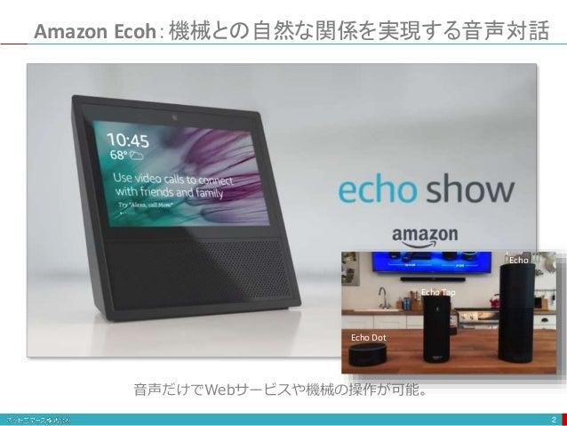 Amazon Ecoh:機械との自然な関係を実現する音声対話 2 音声だけでWebサービスや機械の操作が可能。 Echo Echo Tap Echo Dot