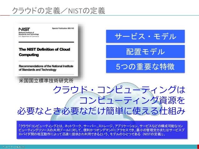クラウドの定義/NISTの定義 クラウド・コンピューティングは コンピューティング資源を 必要なとき必要なだけ簡単に使える仕組み 配置モデル サービス・モデル 5つの重要な特徴 米国国立標準技術研究所 「クラウドコンピューティングとは、ネットワ...
