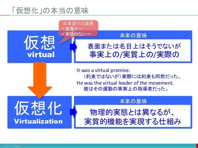 仮想 virtual 表面または名目上はそうでないが 事実上の/実質上の/実際の 本来の意味 「仮想化」の本当の意味 本来の意味 仮想化 Virtualization 物理的実態とは異なるが、 実質的機能を実現する仕組み 日本語での語感 虚像...